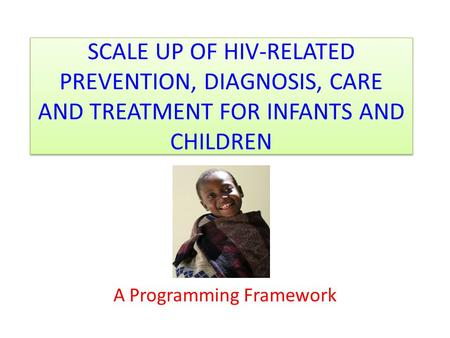SCALE UP OF HIV-RELATED PREVENTION, DIAGNOSIS, CARE AND TREATMENT FOR INFANTS AND CHILDREN A Programming Framework.