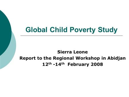 Global Child Poverty Study Sierra Leone Report to the Regional Workshop in Abidjan 12 th -14 th February 2008.