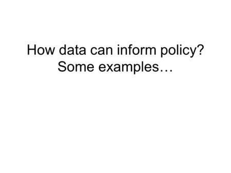 How data can inform policy? Some examples…. 1. Data from public budgets Public expenditures and revenues are telling a lot about policy (and government.