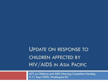 U PDATE ON RESPONSE TO CHILDREN AFFECTED BY HIV/AIDS IN A SIA P ACIFIC IATT on Children and AIDS Steering Committee Meeting 9-11 Sept 2009, Washington.