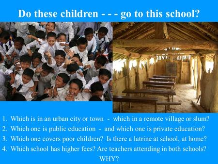 Do these children - - - go to this school? 1.Which is in an urban city or town - which in a remote village or slum? 2.Which one is public education - and.