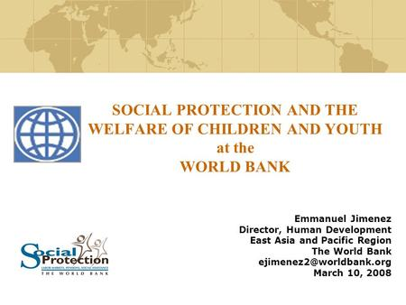 SOCIAL PROTECTION AND THE WELFARE OF CHILDREN AND YOUTH at the WORLD BANK Emmanuel Jimenez Director, Human Development East Asia and Pacific Region The.