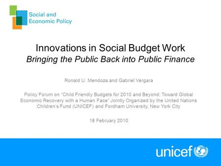 Innovations in Social Budget Work Bringing the Public Back into Public Finance Ronald U. Mendoza and Gabriel Vergara Policy Forum on Child Friendly Budgets.
