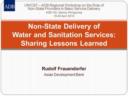 Rudolf Frauendorfer Asian Development Bank Non-State Delivery of Water and Sanitation Services: Sharing Lessons Learned UNICEF – ADB Regional Workshop.
