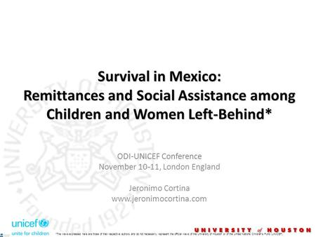 Survival in Mexico: Remittances and Social Assistance among Children and Women Left-Behind* ODI-UNICEF Conference November 10-11, London England Jeronimo.