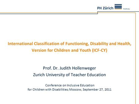 International Classification of Functioning, Disability and Health, Version for Children and Youth (ICF-CY) Prof. Dr. Judith Hollenweger Zurich University.