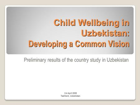 Child Wellbeing in Uzbekistan : Developing a Common Vision Preliminary results of the country study in Uzbekistan 2-4 April 2008 Tashkent, Uzbekistan.