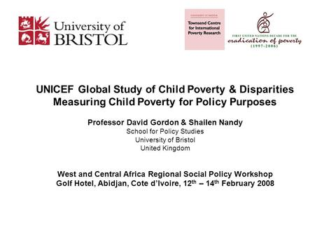 UNICEF Global Study of Child Poverty & Disparities Measuring Child Poverty for Policy Purposes Professor David Gordon & Shailen Nandy School for Policy.