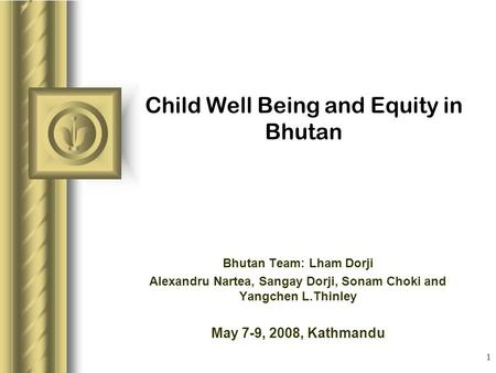 1 Child Well Being and Equity in Bhutan Bhutan Team: Lham Dorji Alexandru Nartea, Sangay Dorji, Sonam Choki and Yangchen L.Thinley May 7-9, 2008, Kathmandu.