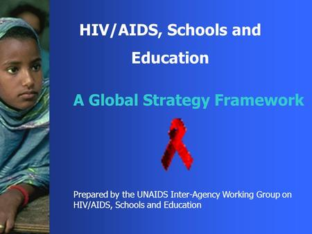 HIV/AIDS, Schools and Education A Global Strategy Framework Prepared by the UNAIDS Inter-Agency Working Group on HIV/AIDS, Schools and Education.