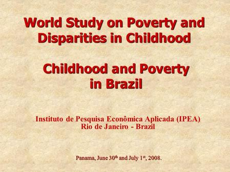 World Study on Poverty and Disparities in Childhood Panama, June 30 th and July 1 st, 2008. Childhood and Poverty in Brazil Instituto de Pesquisa Econômica.