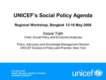 UNICEF's Social Policy Agenda Regional Workshop, Bangkok 12-16 May 2008 Gaspar Fajth Chief, Social Policy and Economic Analyses Policy, Advocacy and.