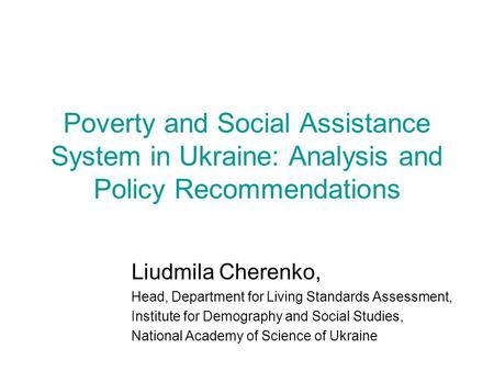 Poverty and Social Assistance System in Ukraine: Analysis and Policy Recommendations Liudmila Cherenko, Head, Department for Living Standards Assessment,