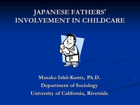 JAPANESE FATHERS INVOLVEMENT IN CHILDCARE Masako Ishii-Kuntz, Ph.D. Department of Sociology University of California, Riverside.
