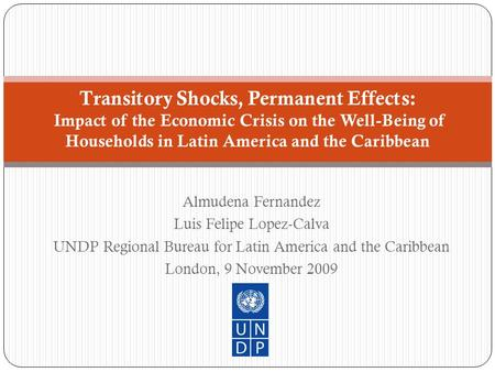 Almudena Fernandez Luis Felipe Lopez-Calva UNDP Regional Bureau for Latin America and the Caribbean London, 9 November 2009 Transitory Shocks, Permanent.