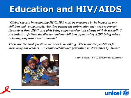 Education and HIV/AIDS Global success in combating HIV/AIDS must be measured by its impact on our children and young people. Are they getting the information.