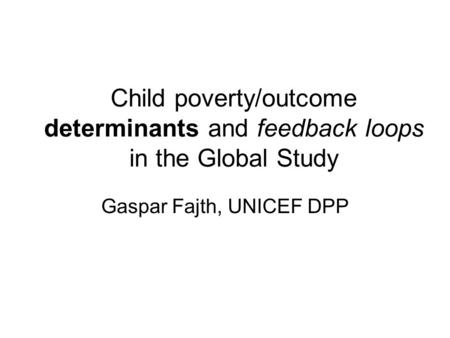 Child poverty/outcome determinants and feedback loops in the Global Study Gaspar Fajth, UNICEF DPP.