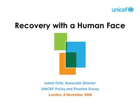 Recovery with a Human Face Isabel Ortiz, Associate Director UNICEF Policy and Practice Group London, 9 November 2009.