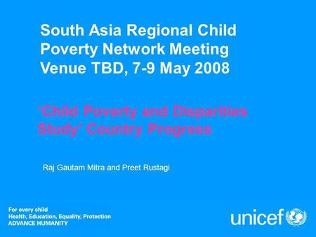 South Asia Regional Child Poverty Network Meeting Venue TBD, 7-9 May 2008 Child Poverty and Disparities Study Country Progress Raj Gautam Mitra and Preet.