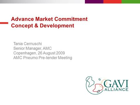 Advance Market Commitment Concept & Development Tania Cernuschi Senior Manager, AMC Copenhagen, 26 August 2009 AMC Pneumo Pre-tender Meeting.