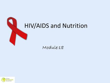 HIV/AIDS and Nutrition Module 18. Learning objectives Be able to identify the changing nutritional requirements of people living with HIV and how these.