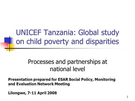 1 UNICEF Tanzania: Global study on child poverty and disparities Processes and partnerships at national level Presentation prepared for ESAR Social Policy,
