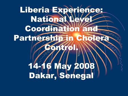 Liberia Experience: National Level Coordination and Partnership in Cholera Control. 14-16 May 2008 Dakar, Senegal.