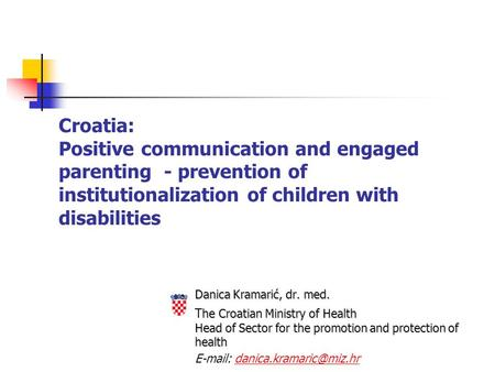 Croatia: Positive communication and engaged parenting - prevention of institutionalization of children with disabilities Danica Kramarić, dr. med. he Croatian.
