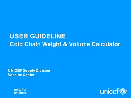 USER GUIDELINE Cold Chain Weight & Volume Calculator UNICEF Supply Division Vaccine Center.