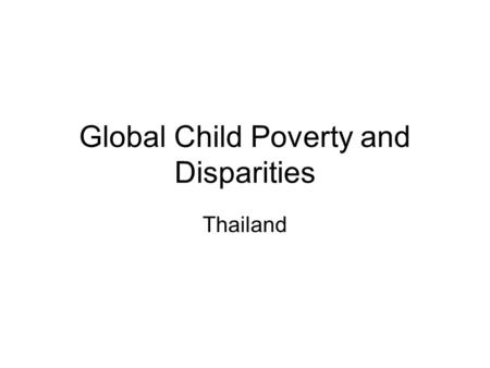 Global Child Poverty and Disparities Thailand. Child Poverty 2006 Child Poverty 2.9 million Orphans 5.4 million Orphans & Poor 0.7 million Disabled children.