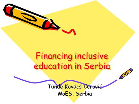 Financing inclusive education in Serbia Financing inclusive education in Serbia T ü nde Kov á cs-Cerović MoES, Serbia.