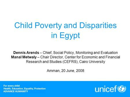 Child Poverty and Disparities in Egypt Dennis Arends – Chief, Social Policy, Monitoring and Evaluation Manal Metwaly – Chair Director, Center for Economic.