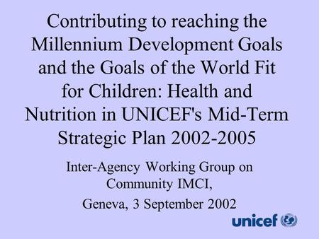 Contributing to reaching the Millennium Development Goals and the Goals of the World Fit for Children: Health and Nutrition in UNICEF's Mid-Term Strategic.
