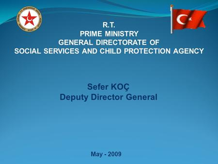 R.T. PRIME MINISTRY GENERAL DIRECTORATE OF SOCIAL SERVICES AND CHILD PROTECTION AGENCY May - 2009 Sefer KOÇ Deputy Director General.