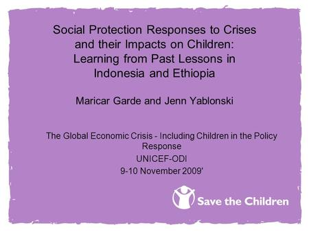Social Protection Responses to Crises and their Impacts on Children: Learning from Past Lessons in Indonesia and Ethiopia Maricar Garde and Jenn Yablonski.