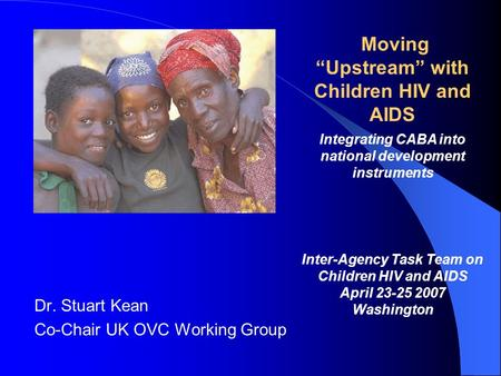 Dr. Stuart Kean Co-Chair UK OVC Working Group Moving Upstream with Children HIV and AIDS Integrating CABA into national development instruments Inter-Agency.