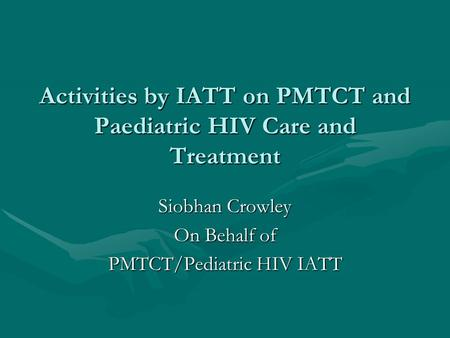 Activities by IATT on PMTCT and Paediatric HIV Care and Treatment Siobhan Crowley On Behalf of PMTCT/Pediatric HIV IATT.