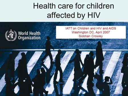 Health care for children affected by HIV IATT on Children and HIV and AIDS Washington DC, April 2007 Siobhan Crowley.