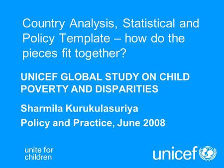 Country Analysis, Statistical and Policy Template – how do the pieces fit together? UNICEF GLOBAL STUDY ON CHILD POVERTY AND DISPARITIES Sharmila Kurukulasuriya.