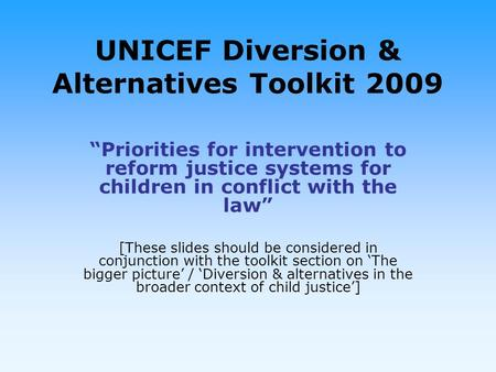 UNICEF Diversion & Alternatives Toolkit 2009 Priorities for intervention to reform justice systems for children in conflict with the law [These slides.