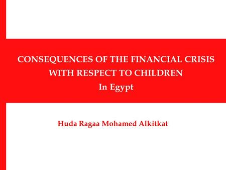 CONSEQUENCES OF THE FINANCIAL CRISIS WITH RESPECT TO CHILDREN In Egypt Huda Ragaa Mohamed Alkitkat.