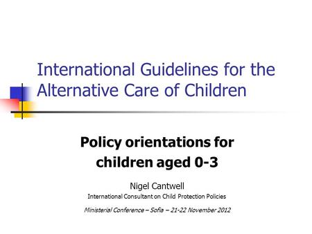 International Guidelines for the Alternative Care of Children Policy orientations for children aged 0-3 Nigel Cantwell International Consultant on Child.