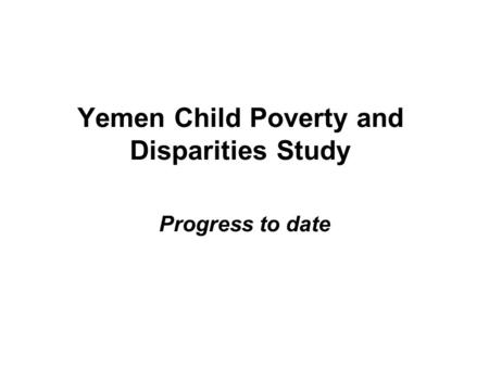 Yemen Child Poverty and Disparities Study Progress to date.