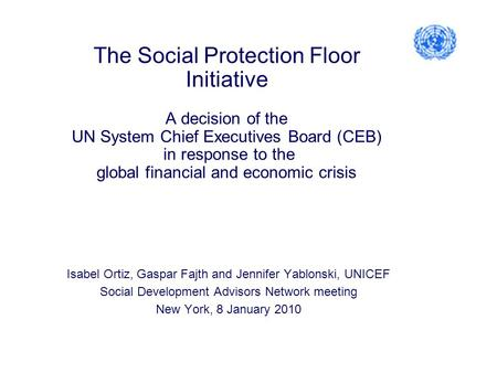 The Social Protection Floor Initiative A decision of the UN System Chief Executives Board (CEB) in response to the global financial and economic crisis.