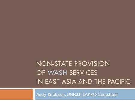 NON-STATE PROVISION OF WASH SERVICES IN EAST ASIA AND THE PACIFIC Andy Robinson, UNICEF EAPRO Consultant.