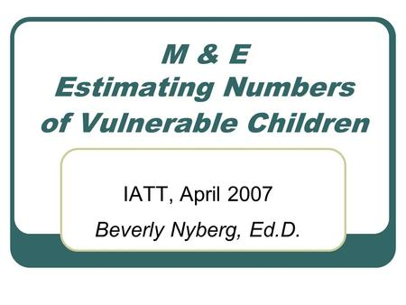 M & E Estimating Numbers of Vulnerable Children IATT, April 2007 Beverly Nyberg, Ed.D.