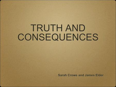 TRUTH AND CONSEQUENCES Sarah Crowe and James Elder.
