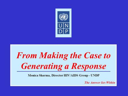 From Making the Case to Generating a Response The Answer lies Within Monica Sharma, Director HIV/AIDS Group - UNDP.