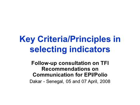 Key Criteria/Principles in selecting indicators Follow-up consultation on TFI Recommendations on Communication for EPI/Polio Dakar - Senegal, 05 and 07.