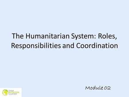 The Humanitarian System: Roles, Responsibilities and Coordination Module 02.